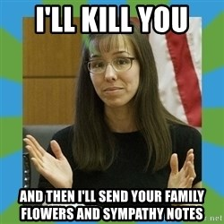 Jodi Arias bigger - I'll kill you and then i'll send your family flowers and sympathy notes