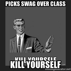 kill yourself guy - Picks swag over class Kill yourselF