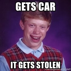 Bad Luck Brian - gets car it gets stolen