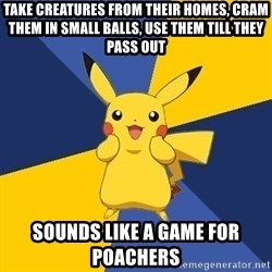 Pokemon Logic  - Take creatures from their homes, cram them in small balls, use them till they pass out Sounds like a game for poachers