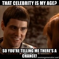 So you're telling me there's a chance - THAT CELEBRITY IS MY AGE? SO YOU'RE TELLING ME THERE'S A CHANCE!