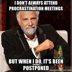 The Most Interesting Man In The World - I don't always attend procrastination meetings but when i do, it's been postponed