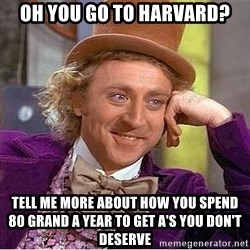 Willy Wonka - oh you go to harvard? tell me more about how you spend 80 grand a year to get a's you don't deserve