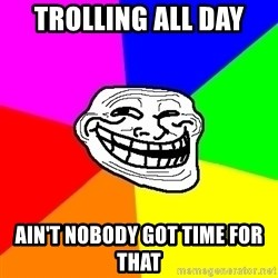 Trollface - Trolling all day ain't nobody got time for that