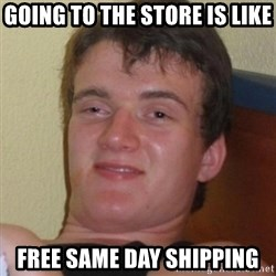 Really highguy - Going to the store is like Free same day shipping