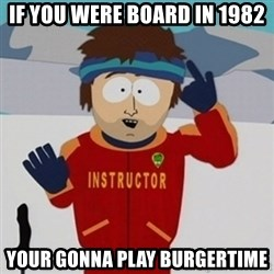 SouthPark Bad Time meme - if you were board in 1982 your gonna play burgertime