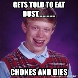 Bad Luck Brian - gets told to eat dust............ chokes and dies