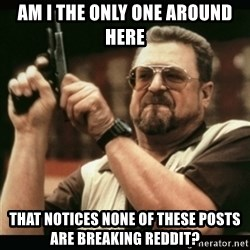 am i the only one around here - am i the only one around here that notices none of these posts are breaking reddit?