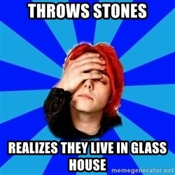 imforig - Throws stones Realizes they live in glass house