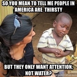 Skeptical African Child - So you mean to tell me people in America are  thirsty But they only want attention, not water?