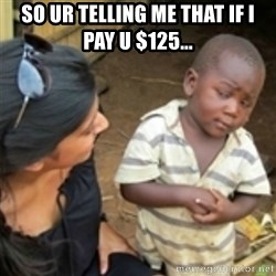 Skeptical african kid  - so ur telling me that if i pay u $125...