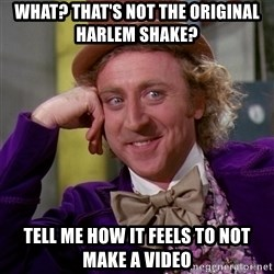 Willy Wonka - What? that's not the original Harlem shake? tell me how it feels to not make a video