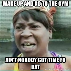 Sweet Brown Meme - wake up and go to the gym ain't nobody got time fo dat