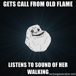 Forever Alone - Gets call from old flame listens to sound of her walking