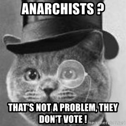Monocle Cat - anarchists ? that's not a problem, they don't vote !
