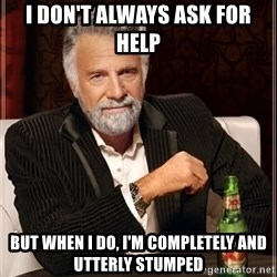 The Most Interesting Man In The World - I don't always ask for help But when I do, I'm completely and utterly stumped