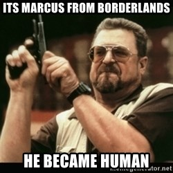 am i the only one around here - its marcus from borderlands he became human