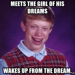 Bad Luck Brian - meets the girl of his dreams wakes up from the dream.