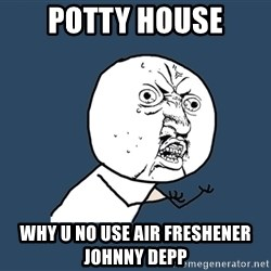Y U No - Potty House Why u no use air freshener johnny depp