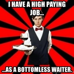typical_off - i have a high paying job... ...as a bottomless waiter.