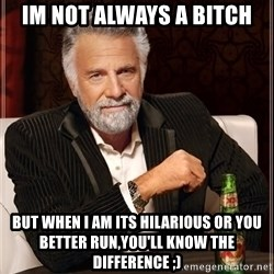 The Most Interesting Man In The World - im not always a bitch but when I am its hilarious or you better run,you'll know the difference ;)