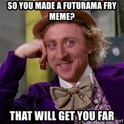 Willy Wonka - So you made a futurama fry meme? That will get you far
