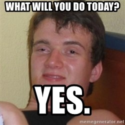 Really highguy - what will you do today? Yes.