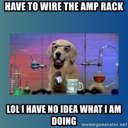 Chemistry Dog - Have to wire the amp rack Lol i have no idea what i am doing