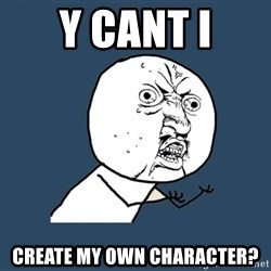 Y U No - y cant i create my own character?