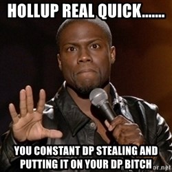Kevin Hart - hollup real quick....... you constant dp stealing and putting it on your dp bitch