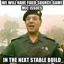 Iraqi Information Minister - we will have fixed source-game mic issues in the next stable build