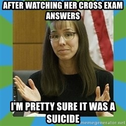 Jodi Arias bigger - After watching her cross exam answers I'm pretty sure it was a suicide