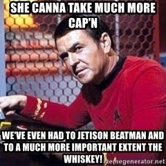 Scotty Star Trek - She canna take much more Cap'n We've even had to jetison Beatman and to a much more important extent the whiskey!