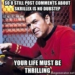 Scotty Star Trek - so u still post comments about skrillex is no dubstep your life must be thrilling