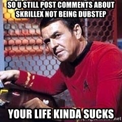 Scotty Star Trek - so u still post comments about skrillex not being dubstep your life kinda sucks