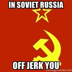In Soviet Russia - In soviet russia Off jerk you