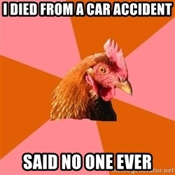 Anti Joke Chicken - I died from a car accident said no one ever