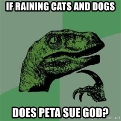 Philosoraptor - if raining cats and dogs does peta sue god?