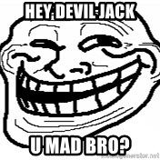 You Mad Bro - Hey Devil jack U mad bro?
