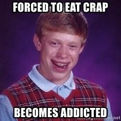 Bad Luck Brian - Forced to eat crap becomes addicted
