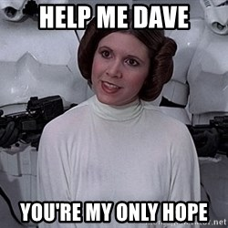 princess leia - help me dave you're my only hope