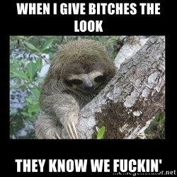 Creepy Sloth - When I give bitches the look they know we fuckin'