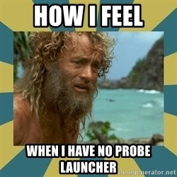 Castaway Hanks - How I Feel when i have no probe launcher