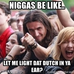 Ridiculously Photogenic Metalhead Guy - Niggas be like.. Let me light DAT DUTCH IN YA EAR?