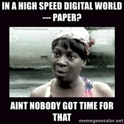 AINT NOBODY GOT TIME FOR  - In a High Speed Digital World --- Paper?  Aint nobody got time for that