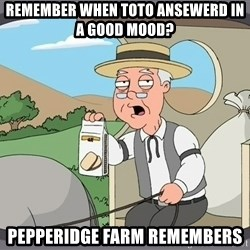 Family Guy Pepperidge Farm - Remember when toto ansewerd in a good mood? Pepperidge Farm Remembers
