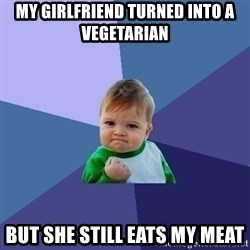 Success Kid - my girlfriend turned into a vegetarian but she still eats my meat