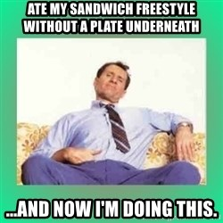 Al Bundy meme  - Ate my sandwich freestyle without a plate underneath ...and now i'm doing this.