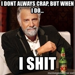 The Most Interesting Man In The World - i dont always crap, but when i do... i shit