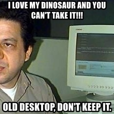 pasqualebolado2 - I LOVE MY DINOSAUR AND YOU CAN'T TAKE IT!!! OLD DESKTOP, DON'T KEEP IT.